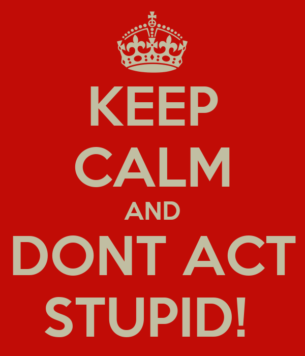 KEEP CALM AND DONT ACT STUPID!