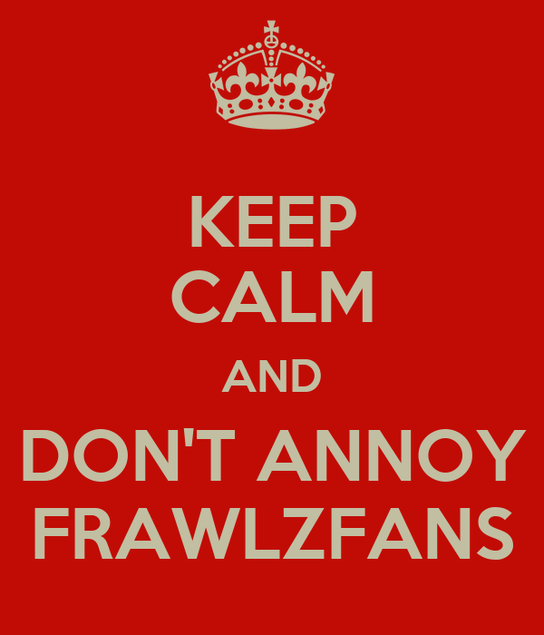 KEEP CALM AND DON'T ANNOY FRAWLZFANS