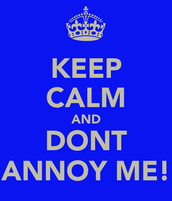 KEEP CALM AND DONT ANNOY ME!