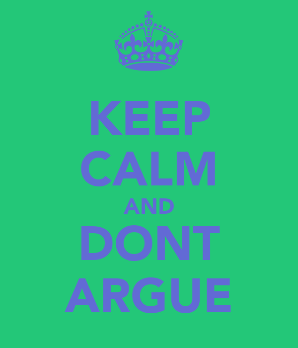 KEEP CALM AND DONT ARGUE