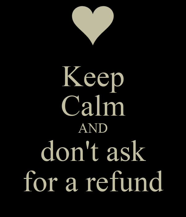 Keep Calm AND don't ask for a refund