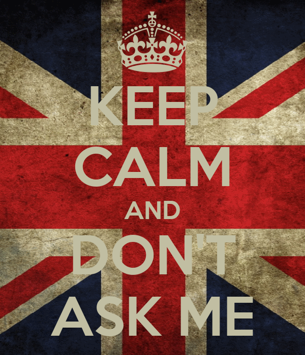 KEEP CALM AND DON'T ASK ME