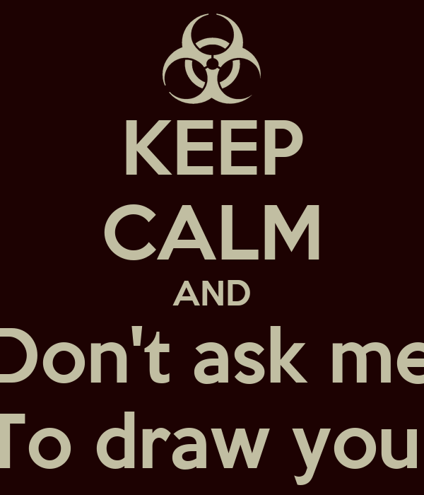 KEEP CALM AND Don't ask me To draw you