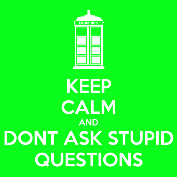 KEEP CALM AND DONT ASK STUPID QUESTIONS