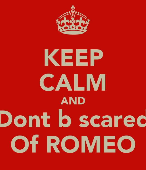 KEEP CALM AND Dont b scared Of ROMEO