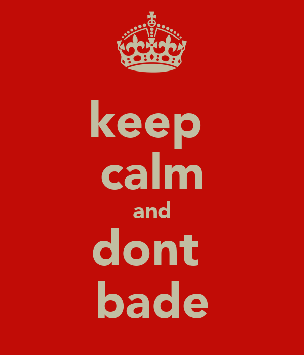 keep  calm and dont  bade