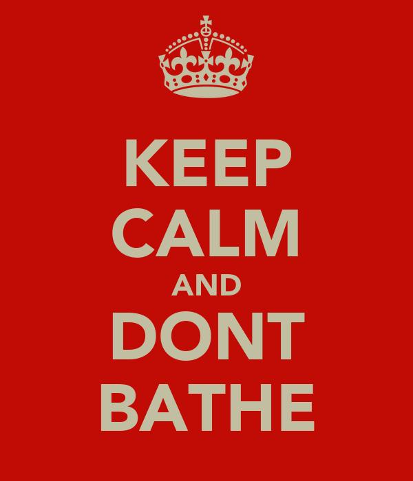 KEEP CALM AND DONT BATHE