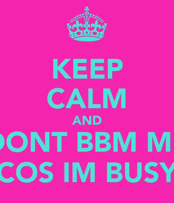 KEEP CALM AND DONT BBM ME COS IM BUSY