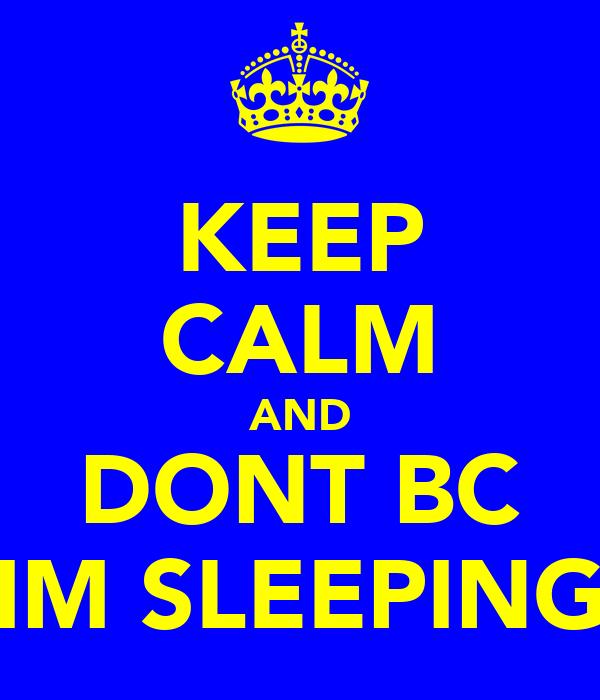 KEEP CALM AND DONT BC IM SLEEPING