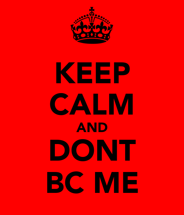 KEEP CALM AND DONT BC ME