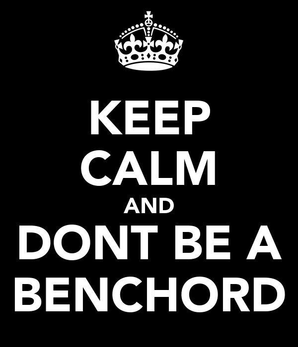 KEEP CALM AND DONT BE A BENCHORD