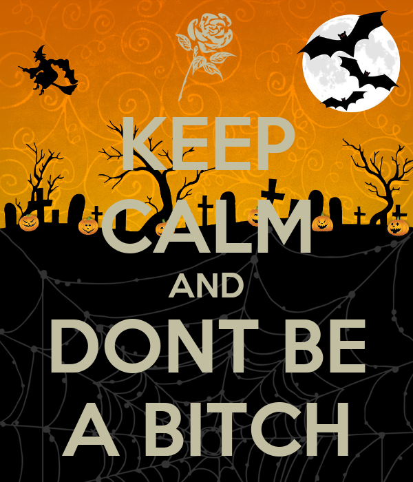 KEEP CALM AND DONT BE A BITCH