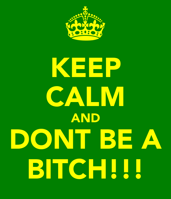 KEEP CALM AND DONT BE A BITCH!!!