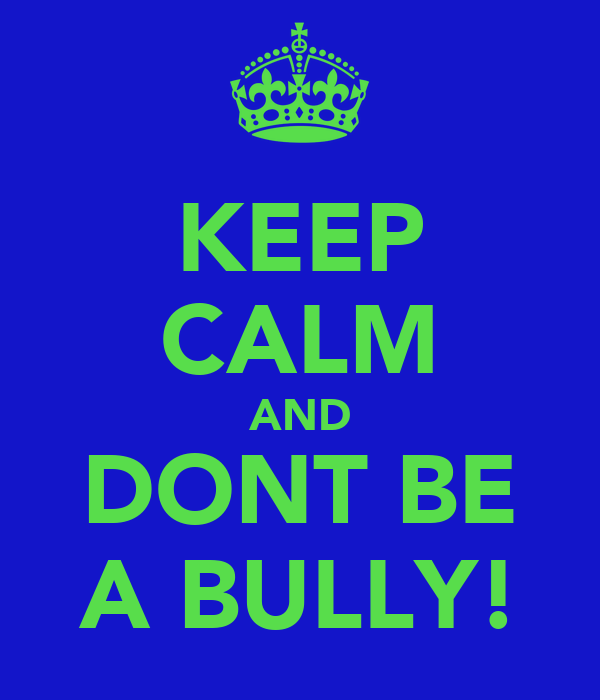 KEEP CALM AND DONT BE A BULLY!