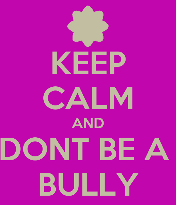 KEEP CALM AND DONT BE A  BULLY