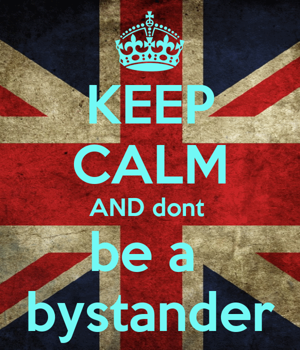 KEEP CALM AND dont  be a  bystander
