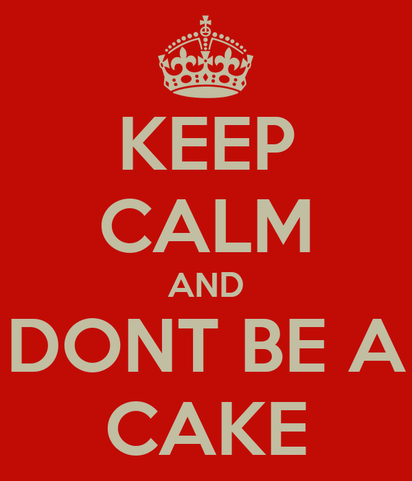 KEEP CALM AND DONT BE A CAKE