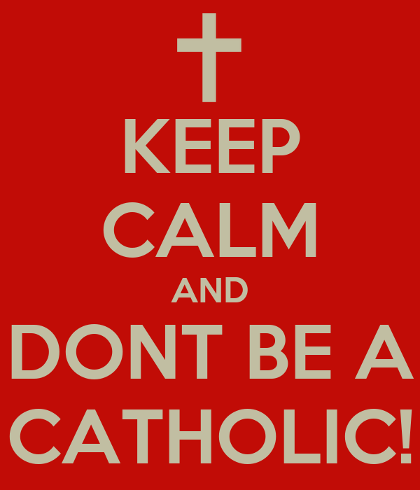 KEEP CALM AND DONT BE A CATHOLIC!