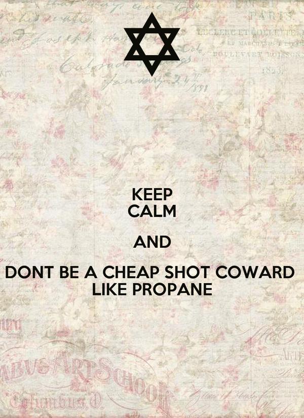 KEEP CALM AND DONT BE A CHEAP SHOT COWARD  LIKE PROPANE
