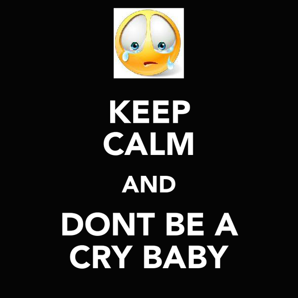 KEEP CALM AND DONT BE A CRY BABY