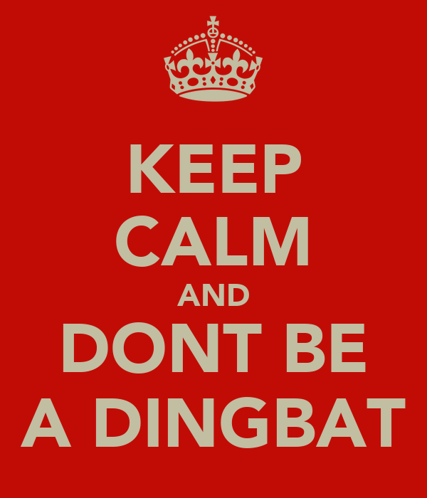 KEEP CALM AND DONT BE A DINGBAT