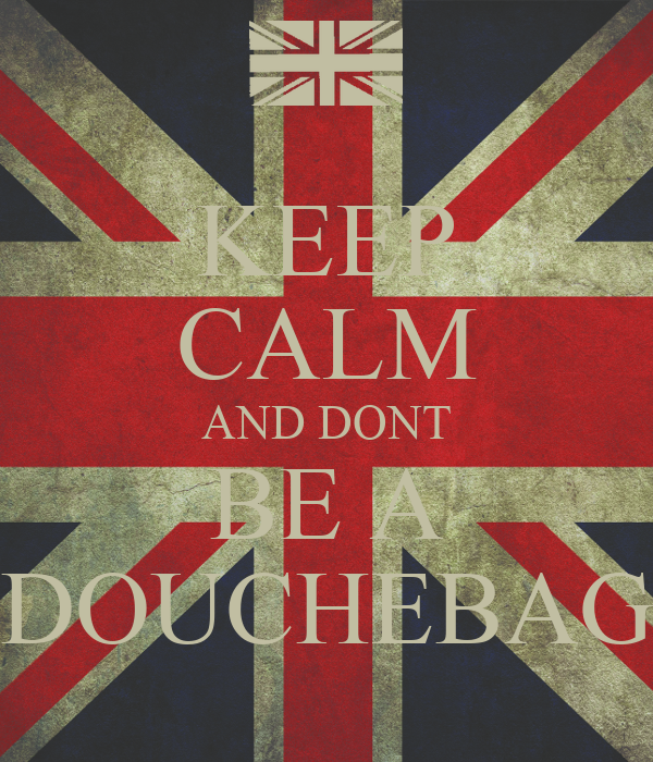 KEEP CALM AND DONT BE A DOUCHEBAG