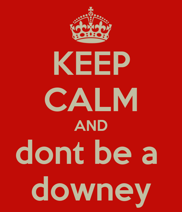 KEEP CALM AND dont be a  downey