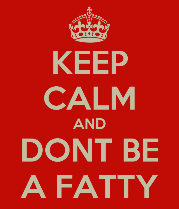 KEEP CALM AND DONT BE A FATTY