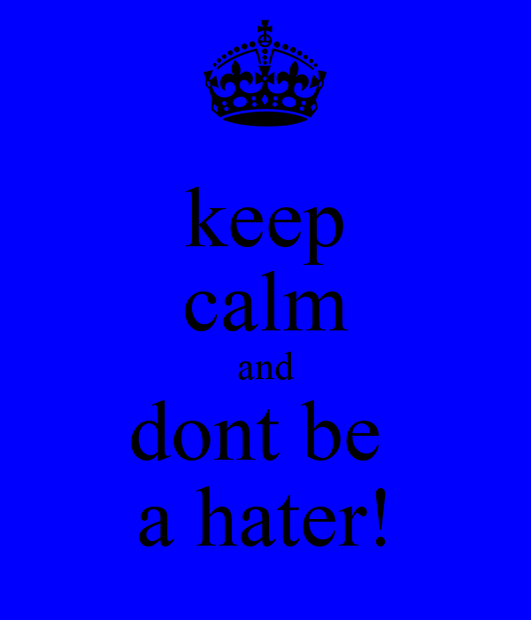 keep calm and dont be  a hater!