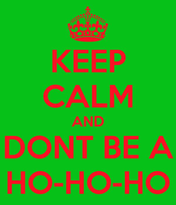 KEEP CALM AND DONT BE A HO-HO-HO
