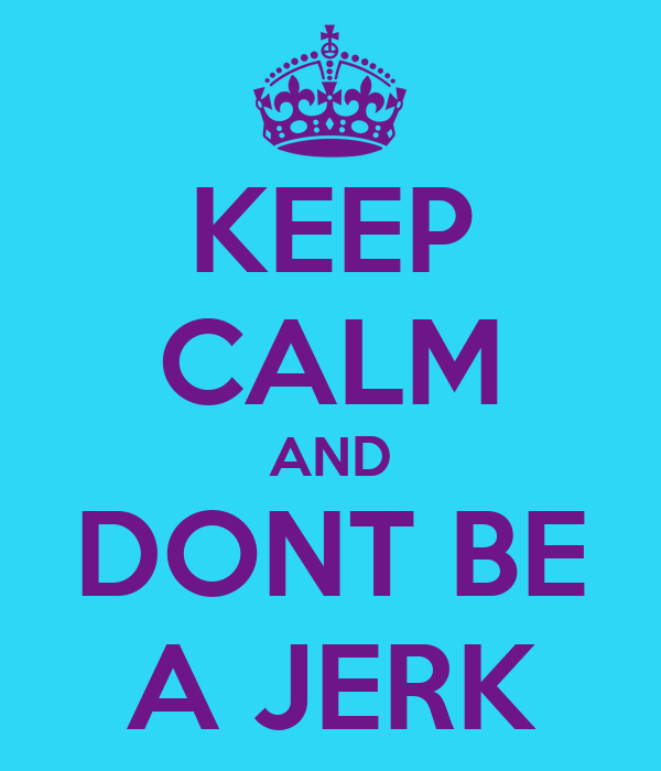 KEEP CALM AND DONT BE A JERK
