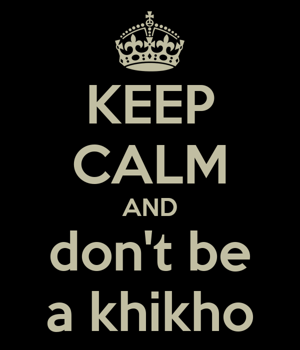 KEEP CALM AND don't be a khikho
