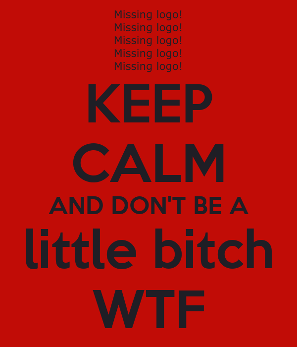 KEEP CALM AND DON'T BE A little bitch WTF
