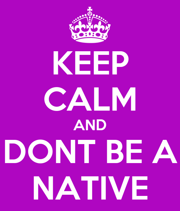 KEEP CALM AND DONT BE A NATIVE
