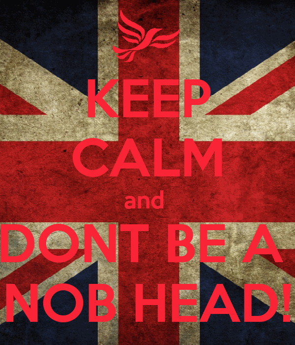 KEEP CALM and  DONT BE A  NOB HEAD!