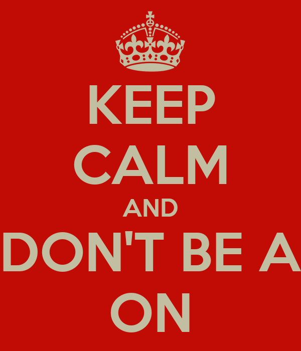KEEP CALM AND DON'T BE A ON