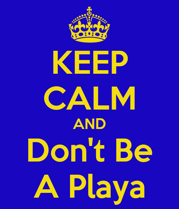 KEEP CALM AND Don't Be A Playa