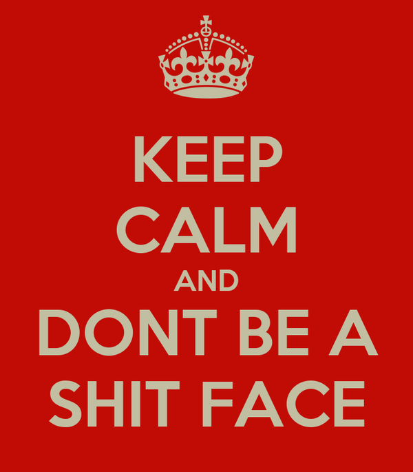 KEEP CALM AND DONT BE A SHIT FACE