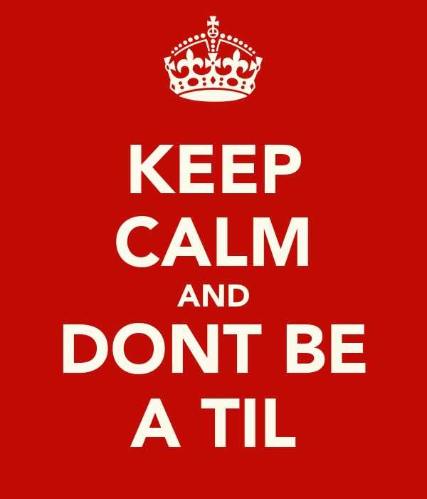 KEEP CALM AND DONT BE A TIL
