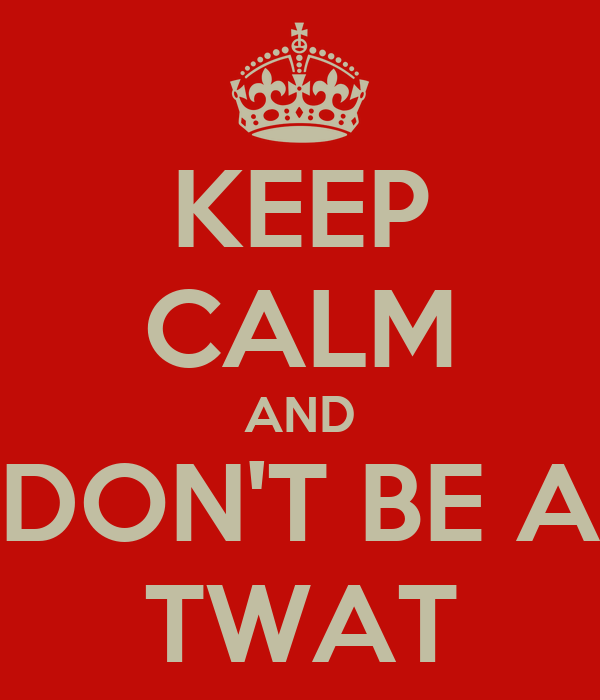 KEEP CALM AND DON'T BE A TWAT