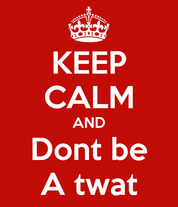 KEEP CALM AND Dont be A twat