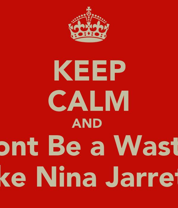 KEEP CALM AND  Dont Be a Waste  Like Nina Jarrett