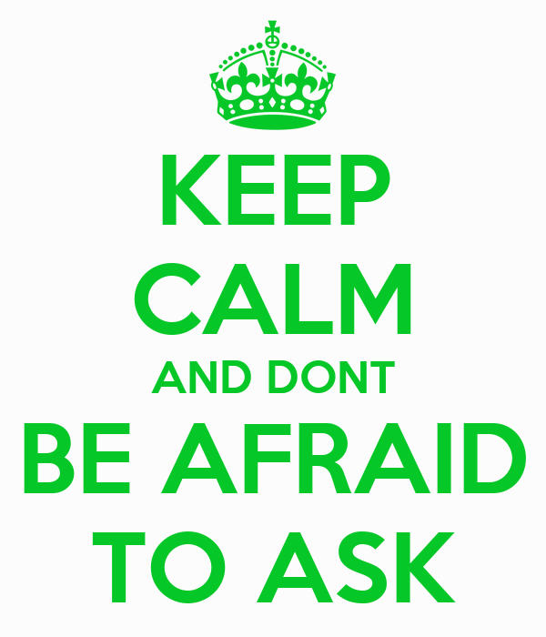 KEEP CALM AND DONT BE AFRAID TO ASK