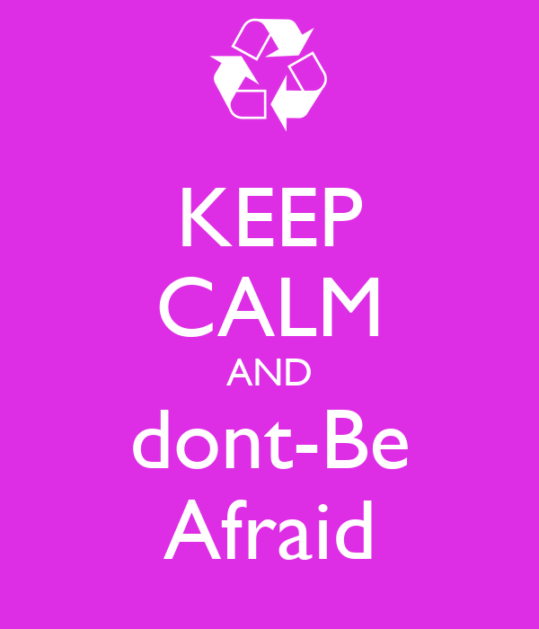 KEEP CALM AND dont-Be Afraid