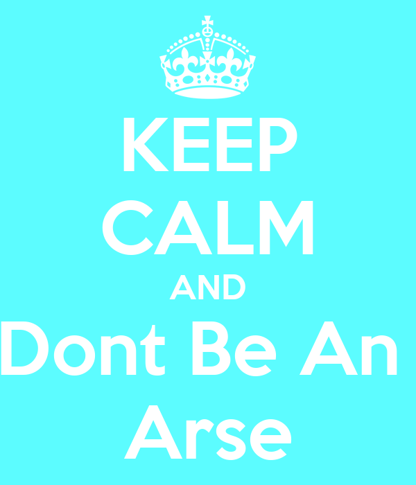 KEEP CALM AND Dont Be An  Arse