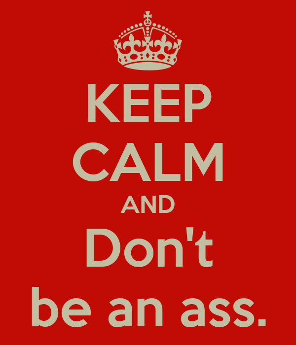 KEEP CALM AND Don't be an ass.