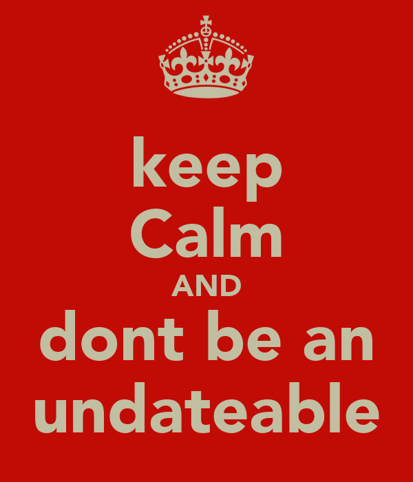 keep Calm AND dont be an undateable