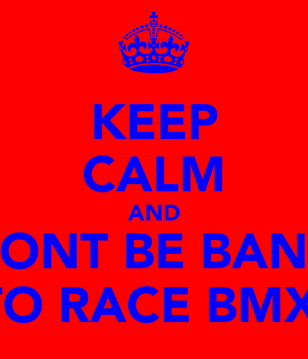 KEEP CALM AND DONT BE BANG TO RACE BMX