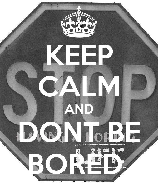 KEEP CALM AND DONT BE BORED