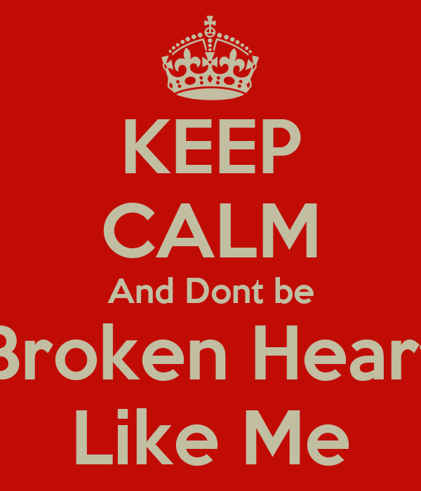 KEEP CALM And Dont be Broken Heart Like Me